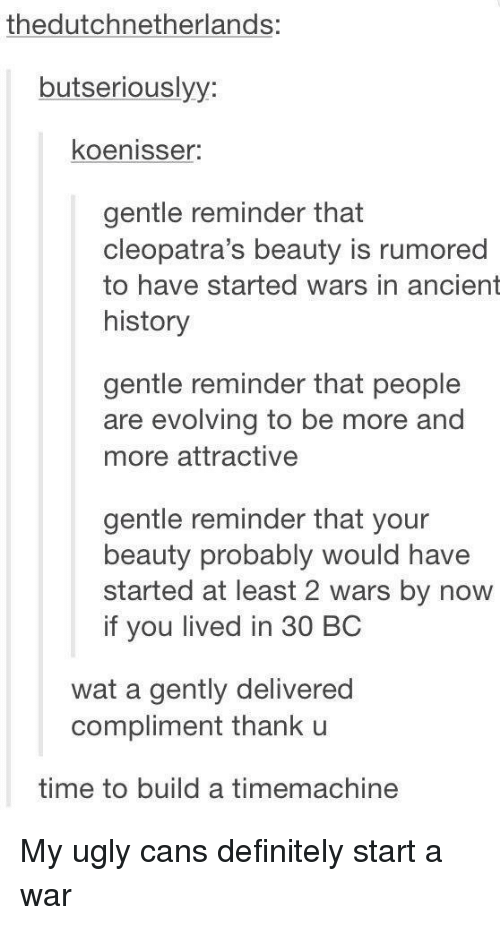 Definitely, Ugly, and Wat: thedutchnetherlands:  butseriouslyy:  koenisser:  gentle reminder that  cleopatra's beauty is rumored  to have started wars in ancient  history  gentle reminder that people  are evolving to be more and  more attractive  gentle reminder that your  beauty probably would have  started at least 2 wars by now  if you lived in 30 BC  wat a gently delivered  compliment thank u  time to build a timemachine My ugly cans definitely start a war