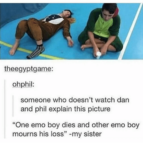 """Emo, Memes, and Watch: theegyptgame:  ohphil:  someone who doesn't watch darn  and phil explain this picture  """"One emo boy dies and other emo boy  mourns his loss"""" -my sister  12"""