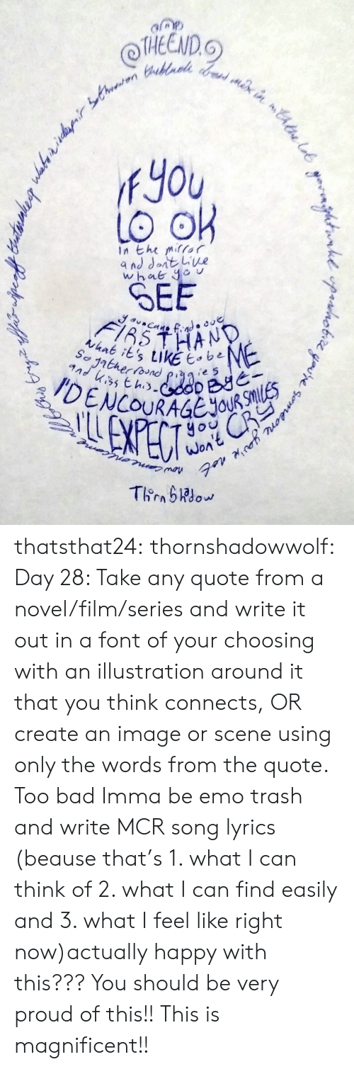 Bad, Emo, and Target: THEEND.  fYou  In the mifor  SEE  thnk its tikE e5  yo  WOA thatsthat24:  thornshadowwolf:   Day 28: Take any quote from a  novel/film/series and write it out in a font of your choosing with an  illustration around it that you think connects, OR create an image or  scene using only the words from the quote. Too bad Imma be emo trash and write MCR song lyrics (beause that's 1. what I can think of 2. what I can find easily and 3. what I feel like right now)actually happy with this???  You should be very proud of this!! This is magnificent!!