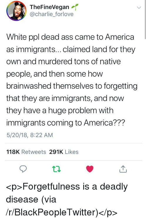 America, Blackpeopletwitter, and Charlie: TheFineVegan  @charlie_forlove  White ppl dead ass came to America  as immigrants...claimed land for they  own and murdered tons of native  people, and then some how  brainwashed themselves to forgetting  that they are immigrants, and now  they have a huge problem with  immigrants coming to America??m  5/20/18, 8:22 AM  118K Retweets 291K Likes <p>Forgetfulness is a deadly disease (via /r/BlackPeopleTwitter)</p>