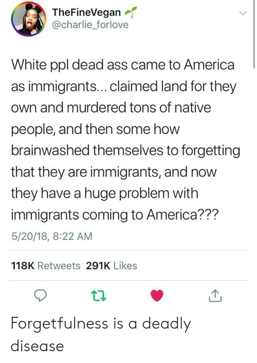 America, Charlie, and White: TheFineVegan  @charlie_forlove  White ppl dead ass came to America  as immigrants...claimed land for they  own and murdered tons of native  people, and then some how  brainwashed themselves to forgetting  that they are immigrants, and now  they have a huge problem with  immigrants coming to America??m  5/20/18, 8:22 AM  118K Retweets 291K Likes Forgetfulness is a deadly disease