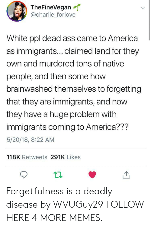 America, Charlie, and Dank: TheFineVegan  @charlie_forlove  White ppl dead ass came to America  as immigrants...claimed land for they  own and murdered tons of native  people, and then some how  brainwashed themselves to forgetting  that they are immigrants, and now  they have a huge problem with  immigrants coming to America??m  5/20/18, 8:22 AM  118K Retweets 291K Likes Forgetfulness is a deadly disease by WVUGuy29 FOLLOW HERE 4 MORE MEMES.