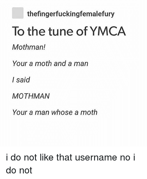 Ironic, Ymca, and Tune: thefingerfuckingfemalefury  To the tune of YMCA  Mothman!  Your a moth and a man  I said  MOTHMAN  Your a man whose a moth i do not like that username no i do not