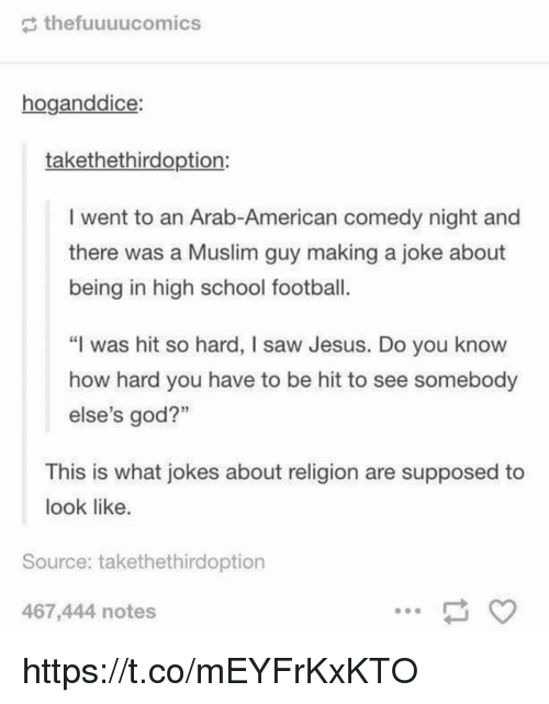 "Football, God, and Jesus: thefuuuucomics  hoganddice:  takethethirdoption:  I went to an Arab-American comedy night and  there was a Muslim guy making a joke about  being in high school football  ""I was hit so hard, I saw Jesus. Do you know  how hard you have to be hit to see somebody  else's god?""  16  3  This is what jokes about religion are supposed to  look like  Source: takethethirdoption  467,444 notes https://t.co/mEYFrKxKTO"
