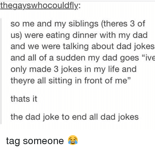 "Dad, Life, and Memes: thegayswhocouldfly:  so me and my siblings (theres 3 of  us) were eating dinner with my dad  and we were talking about dad jokes  and all of a sudden my dad goes ""ive  only made 3 jokes in my life and  theyre all sitting in front of me""  thats it  the dad joke to end all dad jokes tag someone 😂"