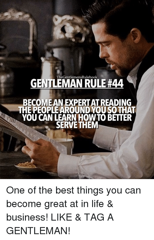 Life, Memes, and Best: TheGentlemenskulebook  GENTLEMAN RULE #44  BECOME AN EXPERTATREADING  THE PEOPLEAROUND YOU SOTHAT  YOU CAN LEARN HOW TO BETTER  SERVETHEM One of the best things you can become great at in life & business! LIKE & TAG A GENTLEMAN!