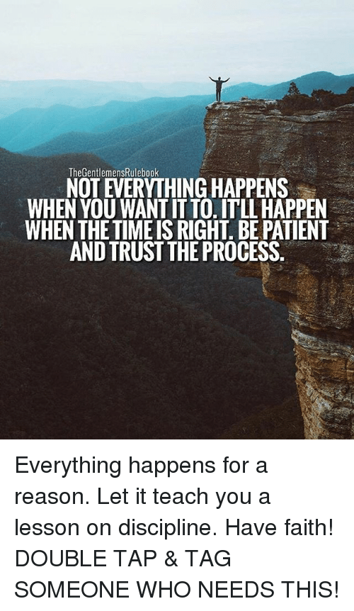 Memes, Patient, and Tag Someone: TheGentlemensRulebook  NOT EVERYTHING HAPPENS  WHEN YOU WANT IT TO. ITLL HAPPEN  WHEN THE TIMEIS RIGHT. BE PATIENT  AND TRUST THE PROCESS Everything happens for a reason. Let it teach you a lesson on discipline. Have faith! DOUBLE TAP & TAG SOMEONE WHO NEEDS THIS!