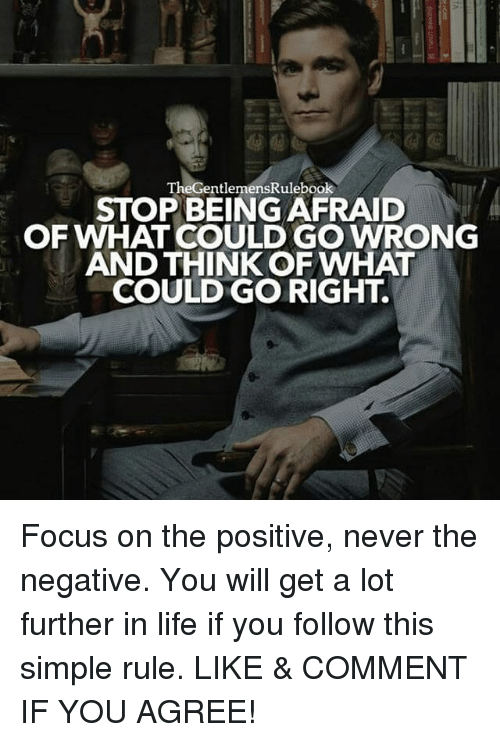 Life, Memes, and Focus: TheGentlemensRulebook  STOP BEING AFRAID  OF WHAT COULD GO WRONG  AND THINK OFWHAT  COULDGO RIGHT. Focus on the positive, never the negative. You will get a lot further in life if you follow this simple rule. LIKE & COMMENT IF YOU AGREE!