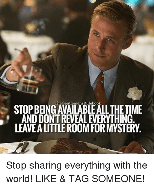 Memes, Time, and World: TheGentlemensRulebook  STOP BEINGAVAILABLEALL THE TIME  AND DONT REVEAL EVERYTHING  LEAVE A LITTLE ROOM FOR MYSTERY. Stop sharing everything with the world! LIKE & TAG SOMEONE!