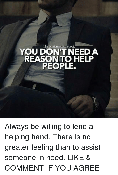 Memes, Help, and Reason: TheGentlemensRulebook  YOU DON'T NEED A  REASON TO HELP  PEOPLE. Always be willing to lend a helping hand. There is no greater feeling than to assist someone in need. LIKE & COMMENT IF YOU AGREE!