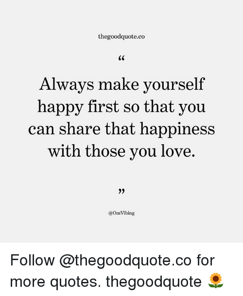 Love, Memes, and Happy: thegoodquote.co  C0  Always make yourself  happy first so that you  can share that happiness  with those you love.  >9  @OmVibing Follow @thegoodquote.co for more quotes. thegoodquote 🌻