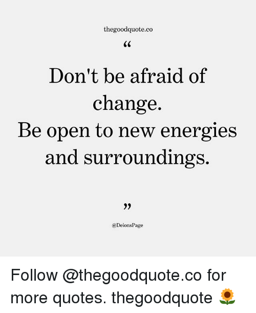 Thegoodquoteco Dont Be Afraid Of Change Be Open To New Energies And