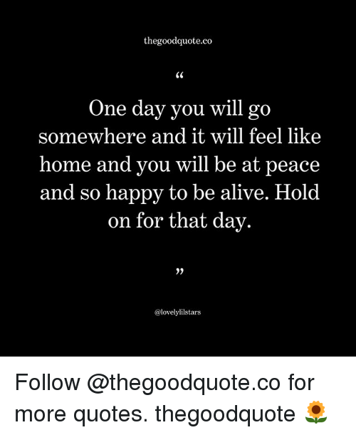 Thegoodquoteco One Day You Will Go Somewhere And It Will Feel Like