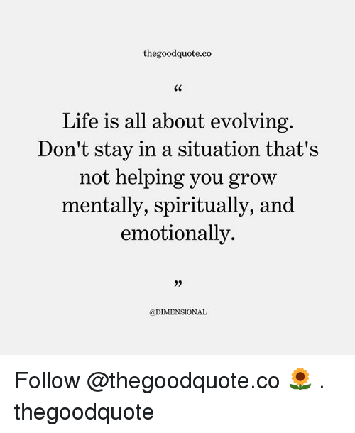 Life, Memes, and 🤖: thegoodquote.co  S0  Life is all about evolving  Don't stay in a situation that's  not helping you grow  mentally, spiritually, and  emotionally  35  @DIMENSIONAL Follow @thegoodquote.co 🌻 . thegoodquote