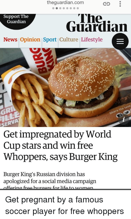 Burger King, Funny, and Love: theguardian.com  Support The  Guardian  The..  Guardian  News Opinion Sport Culture Lifestyle  GRI  are the love  SERVA  Get impregnated by World  Cup stars and win free  Whoppers, says Burger King  Burger King's Russian division has  apologized for a social media campaign