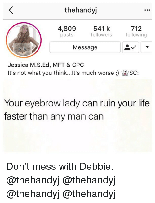 Life, Memes, and Any Man: thehandyj  541 k  followers following  712  4,809  posts  Message  Jessica M.S.Ed, MFT & CPO  It's not what you think.. It's much worse :)  SC:  Your eyebrow lady can ruin your life  faster than any man can Don't mess with Debbie. @thehandyj @thehandyj @thehandyj @thehandyj