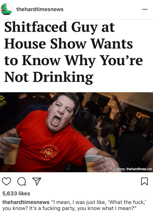 """Drinking, Fuck You, and Fucking: thehardtimesnews  Shitfaced Guy at  House Show Wants  to Know Why You're  Not Drinking  Full Story: thehardtimes.net  5,633 likes  thehardtimesnews """"I mean, I was just like, 'What the fuck'  you know? It's a fucking party, you know what I mean?"""""""