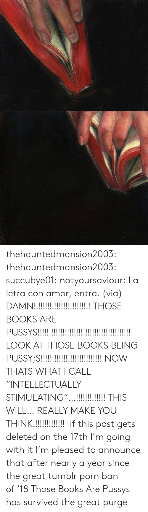 """Books, Facebook, and Target: thehauntedmansion2003:  thehauntedmansion2003:  succubye01:  notyoursaviour:  La letra con amor, entra. (via)  DAMN!!!!!!!!!!!!!!!!!!!!!!!!! THOSE BOOKS ARE PUSSYS!!!!!!!!!!!!!!!!!!!!!!!!!!!!!!!!!!!!!!!!! LOOK AT THOSE BOOKS BEING PUSSY;S!!!!!!!!!!!!!!!!!!!!!!!!!!! NOW THATS WHAT I CALL """"INTELLECTUALLY STIMULATING""""…!!!!!!!!!!!!! THIS WILL… REALLY MAKE YOU THINK!!!!!!!!!!!!!!  if this post gets deleted on the 17th I'm going with it  I'm pleased to announce that after nearly a year since the great tumblr porn ban of'18 Those Books Are Pussys has survived the great purge"""