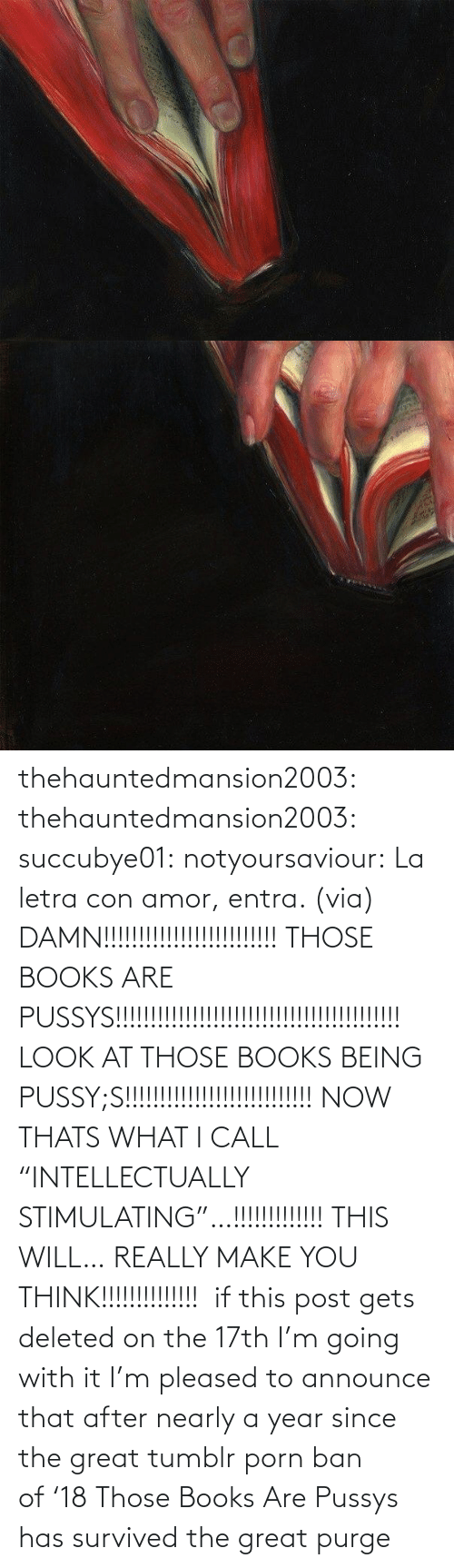 "Books, Facebook, and Tumblr: thehauntedmansion2003: thehauntedmansion2003:  succubye01:  notyoursaviour:  La letra con amor, entra. (via)  DAMN!!!!!!!!!!!!!!!!!!!!!!!!! THOSE BOOKS ARE PUSSYS!!!!!!!!!!!!!!!!!!!!!!!!!!!!!!!!!!!!!!!!! LOOK AT THOSE BOOKS BEING PUSSY;S!!!!!!!!!!!!!!!!!!!!!!!!!!! NOW THATS WHAT I CALL ""INTELLECTUALLY STIMULATING""…!!!!!!!!!!!!! THIS WILL… REALLY MAKE YOU THINK!!!!!!!!!!!!!!   if this post gets deleted on the 17th I'm going with it  I'm pleased to announce that after nearly a year since the great tumblr porn ban of '18 Those Books Are Pussys has survived the great purge"