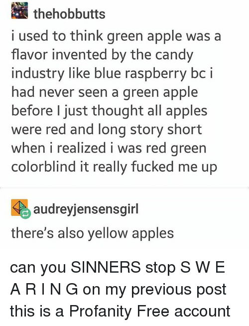 Apple, Candy, and Blue: thehobbutts  i used to think green apple was a  flavor invented by the candy  industry like blue raspberry bc i  had never seen a green apple  before I just thought all apples  were red and long story short  when i realized i was red green  colorblind it really fucked me up  く , audreyjensensgirl  there's also yellow apples can you SINNERS stop S W E A R I N G on my previous post this is a Profanity Free account