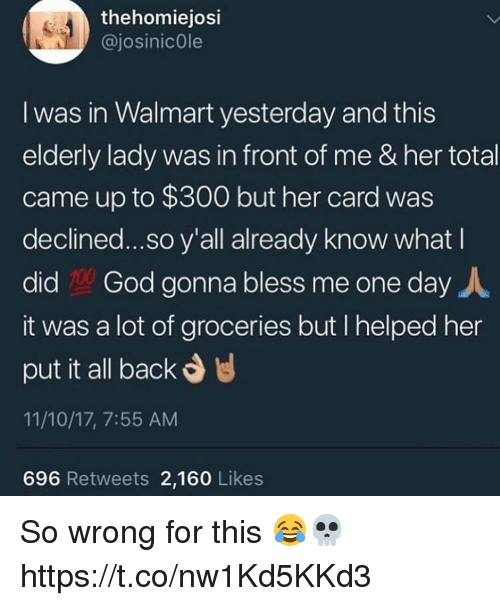 God, Walmart, and Back: thehomiejosi  @josinicOle  I was in Walmart yesterday and this  elderly lady was in front of me & her total  came up to $300 but her card was  declined...so y'all already know what I  did God gonna bless me one day人  it was a lot of groceries but I helped her  put it all back  11/10/17, 7:55 AM  696 Retweets 2,160 Likes So wrong for this 😂💀 https://t.co/nw1Kd5KKd3