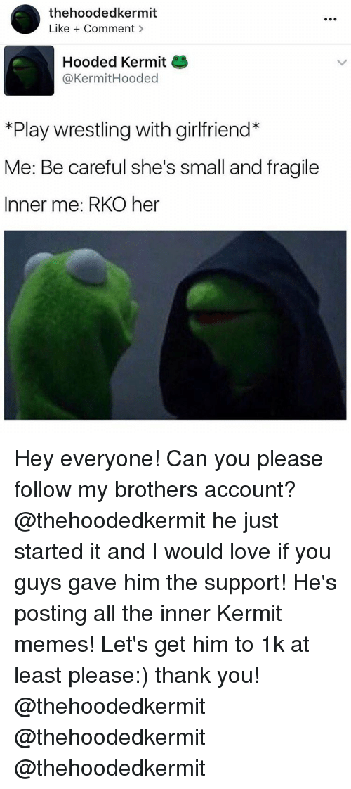 Memes, Girlfriend, and Girlfriends: thehoodedkermit  Like Comment  Hooded Kermit  @Kermit Hooded  *Play wrestling with girlfriend*  Me: Be careful she's small and fragile  Inner me: RKO her Hey everyone! Can you please follow my brothers account? @thehoodedkermit he just started it and I would love if you guys gave him the support! He's posting all the inner Kermit memes! Let's get him to 1k at least please:) thank you! @thehoodedkermit @thehoodedkermit @thehoodedkermit
