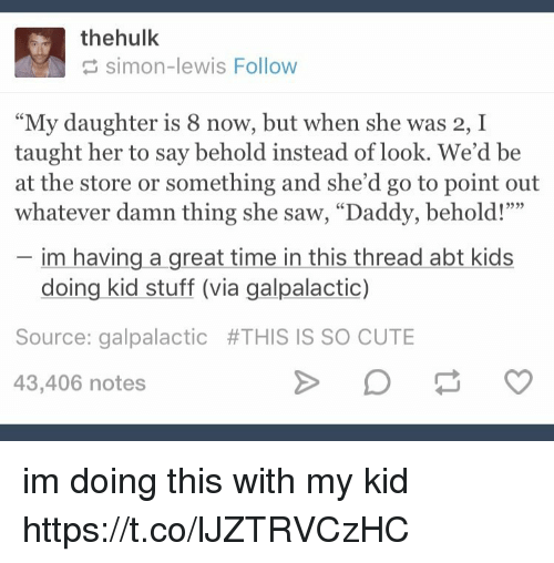"Cute, Memes, and Saw: thehulk  simon-lewis Follow  ""My daughter is 8 now, but when she was 2, I  taught her to say behold instead of look. We'd be  at the store or something and she'd go to point out  whatever damn thing she saw, ""Daddy, behold!""""  im having a great time in this thread abt kids  doing kid stuff (via galpalactic)  Source: galpalactic #THIS IS SO CUTE  43,406 notes im doing this with my kid https://t.co/lJZTRVCzHC"