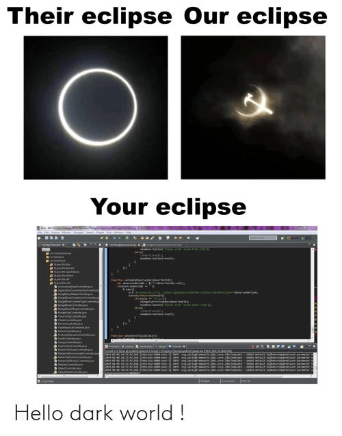"Hello, Run, and Access: Their eclipse Our eclipse  Your eclipse  O Java - bfs/src/main/webapp/WEB-INF/views/budgetbookentry/editbudgetstructure.jsp - Eclipse  File Edit Source Refactor Navigate Search Project Run Window Help  Quick Access  * : Java EE  Java  B *editbudgetstructure.jsp X A BudgeEntrySetupController.java  Package Explorer x  showDescription(""Please enter valid fund code"");  Jelse{  llalert(result);  showDescription(result);  A src/main/resources  E src/test/java  src/main/java  Ikpwc.bfs.data  A Ik.pwc.bfs.domain  H Ik.pwc.bfs.report.beans  Ik.pwc.bfs.service  Ik.pwc.bfs.util  A Ik.pwc.bfs.web  D AccountingHeadController.java  A ApplicationConversionServiceFactory  A BudgeEntrySetupController.java  A BudgetBookContentLineController.jav  D BudgetBookContentTypeController.ja  A BudgetBookController.java  A BudgetBookMergeController.java  D BudgetYearController.java  D ClassCofogController.java  D ClusterController.java  D DivisionController.java  D DojoResponseContainer.java  D DonorController.java  D FootnoteAllocationController.java  D FundsController.java  D GroupsController.java  D KeyContentController.java  D MasterFileClusterController.java  D MasterFileDonorlenderController.java  D MasterFileFundsController.java  D MasterFileMinistryController.java  D MinistryController.java  D ObjectController.java  A ObjectDetailController.java  });  function validateDonorLender(donorTextId){  var donorLenderCode - $(""#""+donorTextId).val();  if(donorLenderCode !- ){  $.ajax({  url:""${resources_ur1}/../donors/getDonorLenderDescription.htm?donorCode=""+donorLenderCode,  success:function(result){  if(result == ""error""){  changeToErrorTextBox(donorTextId);  showDescription(""Please enter valid donor code"");  }else{  //alert(result);  showDescription(result);  }); *  function  Problems a Javadoc Declaration Servers e Console x  Tomcat v7.0 Server at localhost [Apache Tomcat] C:\Program Files\Java\jre6\bin\javaw.exe (Feb 6, 2014, 11:38:29 AM)  2014-02-06 14:17:47,618 [http-bio-8888-exec-1] INFO Org.springframework.jdbc.core.JdbcTemplate  2014-02-06 14:17:47,618 [http-bio-8080-exec-1] INFO Org.springframework.jdbc.core. JdbcTemplate - Added default SqlReturnUpdateCount parameter na  2014-02-06 14:17:47,618 [http-bio-8888-exec-1] INFO org.springframework.jdbc.core. JdbcTemplate  2014-02-06 14:17:47,618 [http-bio-8080-exec-1] INFO  2014-02-06 14:17:47,618 [http-bio-8880-exec-1  2014-02-06 14:17:47,618 [http-bio-8880-exec-1] INFO org.springframework.jdbc.core. JdbcTemplate - Added default SqlReturnupdateCount parameter na  ------- --76466528  Added default SqlReturnupdateCount parameter n  Added default SqlReturnupdateCount parameter n  org.springframework.jdbc.core.JdbcTemplate - Added default SqlReturnUpdateCount parameter na  org.springframework.jdbc.core.JdbcTemplate - Added default SqlReturnUpdateCount parameter n  INFO  