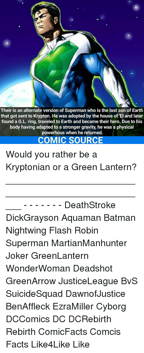 Memes, 🤖, and Flash: Their is an alternate version of Superman who is the last son of Earth  that got sent to Krypton. He was adopted by the house of El and later  found a G.L. ring, traveled to Earth and became their hero. Due to his  body having adapted to a stronger gravity, he was a physical  powerhous when he returned.  COMIC SOURCE Would you rather be a Kryptonian or a Green Lantern? _____________________________________________________ - - - - - - - DeathStroke DickGrayson Aquaman Batman Nightwing Flash Robin Superman MartianManhunter Joker GreenLantern WonderWoman Deadshot GreenArrow JusticeLeague BvS SuicideSquad DawnofJustice BenAffleck EzraMiller Cyborg DCComics DC DCRebirth Rebirth ComicFacts Comcis Facts Like4Like Like