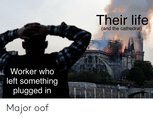 Life, Reddit, and Who: Their life  (and the cathedral)  Worker who  left something  plugged in Major oof