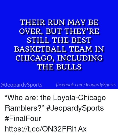 "Basketball, Chicago, and Facebook: THEIR RUN MAY BIE  OVER, BUT THEY'RE  STILL THE BEST  BASKETBALL TEAM IN  CHICAGO, INCLUDING  THE BULLS  @JeopardySports facebook.com/JeopardySports ""Who are: the Loyola-Chicago Ramblers?"" #JeopardySports #FinalFour https://t.co/ON32FRl1Ax"
