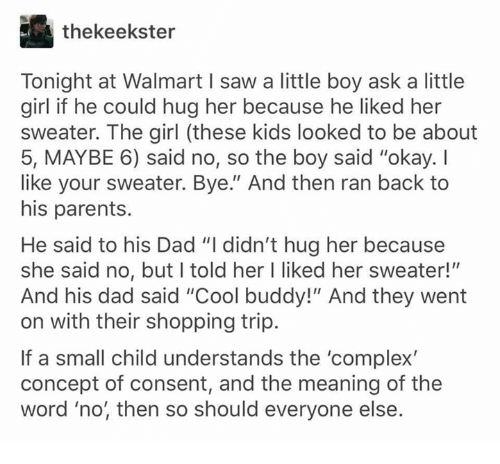"""Complex, Dad, and Memes: thekeekster  Tonight at Walmart I saw a little boy ask a little  girl if he could hug her because he liked her  sweater. The girl (these kids looked to be about  5, MAYBE 6) said no, so the boy said """"okay. I  like your sweater. Bye."""" And then ran back to  his parents.  He said to his Dad """"I didn't hug her because  she said no, but l told her I liked her sweater!""""""""  And his dad said """"Cool buddy!"""" And they went  on with their shopping trip.  If a small child understands the 'complex  concept of consent, and the meaning of the  word 'no, then so should everyone else."""