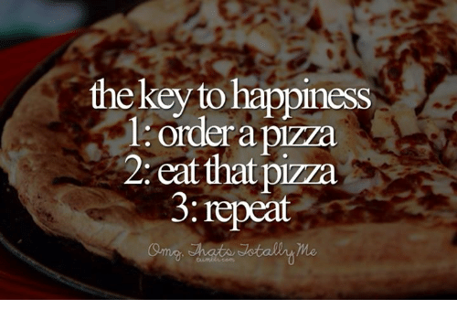 Memes, Pizza, and Happiness: thekey to happiness  l. ordera pizza  2: eat that pizza  3:repeat