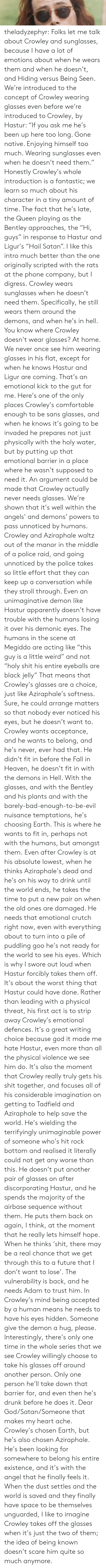 """Apparently, Bad, and Comfortable: theladyzephyr:  Folks let me talk about Crowley and sunglasses, because I have a lot of emotions about when he wears them and when he doesn't, and Hiding versus Being Seen. We're introduced to the concept of Crowley wearing glasses even before we're introduced to Crowley, by Hastur: """"If you ask me he's been up here too long. Gone native. Enjoying himself too much. Wearing sunglasses even when he doesn't need them."""" Honestly Crowley's whole introduction is a fantastic; we learn so much about his character in a tiny amount of time. The fact that he's late, the Queen playing as the Bentley approaches, the """"Hi, guys"""" in response to Hastur and Ligur's """"Hail Satan"""". I like this intro much better than the one originally scripted with the rats at the phone company, but I digress. Crowley wears sunglasses when he doesn't need them. Specifically, he still wears them around the demons, and when he's in hell. You know where Crowley doesn't wear glasses? At home. We never once see him wearing glasses in his flat, except for when he knows Hastur and Ligur are coming. That's an emotional kick to the gut for me. Here's one of the only places Crowley's comfortable enough to be sans glasses, and when he knows it's going to be invaded he prepares not just physically with the holy water, but by putting up that emotional barrier in a place where he wasn't supposed to need it. An argument could be made that Crowley actually never needs glasses. We're shown that it's well within the angels' and demons' powers to pass unnoticed by humans. Crowley and Aziraphale waltz out of the manor in the middle of a police raid, and going unnoticed by the police takes so little effort that they can keep up a conversation while they stroll through. Even an unimaginative demon like Hastur apparently doesn't have trouble with the humans losing it over his demonic eyes. The humans in the scene at Megiddo are acting like """"this guy is a little weird"""" and not """"holy shit his en"""