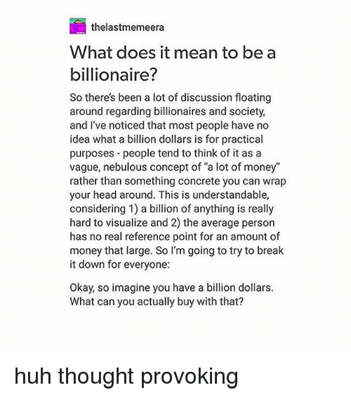 "Head, Huh, and Memes: thelastmemeera  What does it mean to be a  billionaire?  So there's been a lot of discussion floating  around regarding billionaires and society,  and I've noticed that most people have no  idea what a billion dollars is for practical  purposes people tend to think of it as a  vague, nebulous concept of ""a lot of money""  rather than something concrete you can wrap  your head around. This is understandable,  considering 1) a bilion of anything is really  hard to visualize and 2) the average person  has no real reference point for an amount of  money that large. So l'm going to try to break  it down for everyone:  Okay, so imagine you have a billion dollars.  What can you actually buy with that? huh thought provoking"