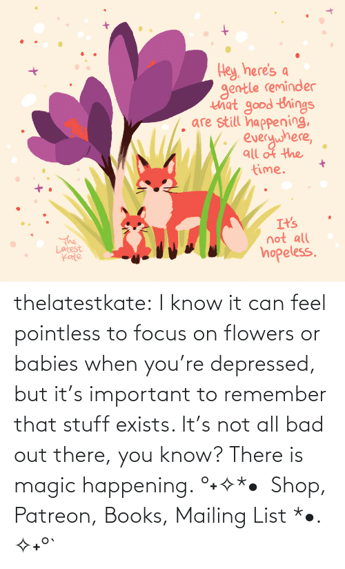 Amazon, Bad, and Books: thelatestkate:  I know it can feel pointless to focus on flowers or babies when you're depressed, but it's important to remember that stuff exists. It's not all bad out there, you know? There is magic happening.°˖✧*• Shop, Patreon, Books, Mailing List *•. ✧˖°`