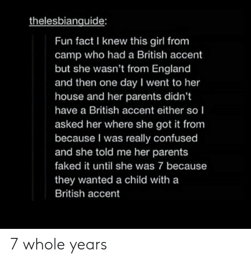 Confused, England, and Parents: thelesbianguide:  Fun fact I knew this girl from  camp who had a British accent  but she wasn't from England  and then one day I went to her  house and her parents didn't  have a British accent either so I  asked her where she got it from  because I was really confused  and she told me her parents  faked it until she was 7 because  they wanted a child with a  British accent 7 whole years