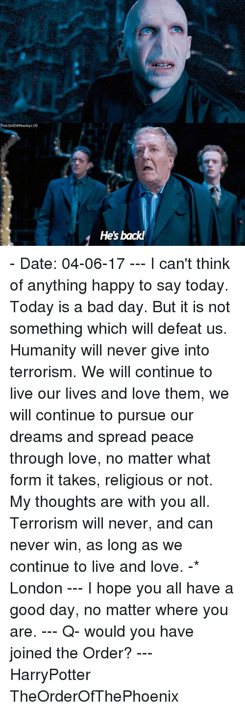 Bad, Bad Day, and Love: TheLife AWeasleylIIG  He's back! - Date: 04-06-17 --- I can't think of anything happy to say today. Today is a bad day. But it is not something which will defeat us. Humanity will never give into terrorism. We will continue to live our lives and love them, we will continue to pursue our dreams and spread peace through love, no matter what form it takes, religious or not. My thoughts are with you all. Terrorism will never, and can never win, as long as we continue to live and love. -* London --- I hope you all have a good day, no matter where you are. --- Q- would you have joined the Order? --- HarryPotter TheOrderOfThePhoenix