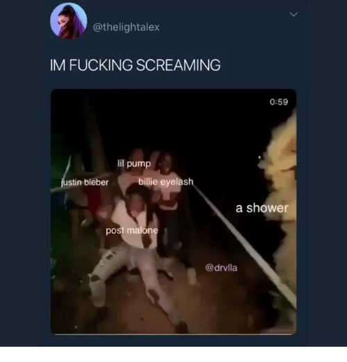 Fucking, Shower, and Bieber: @thelightalex  IM FUCKING SCREAMING  0:59  lil pump  stin bieber  billie eyelash  a shower  post malo  @drvlla