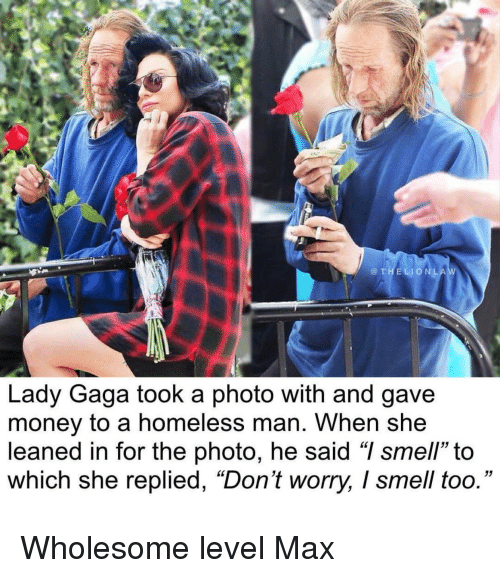 """Homeless, Lady Gaga, and Money: @THELIONLA  Lady Gaga took a photo with and gave  money to a homeless man. When she  leaned in for the photo, he said """"I smell"""" to  which she replied, """"Don't worry, I smell too."""" <p>Wholesome level Max</p>"""