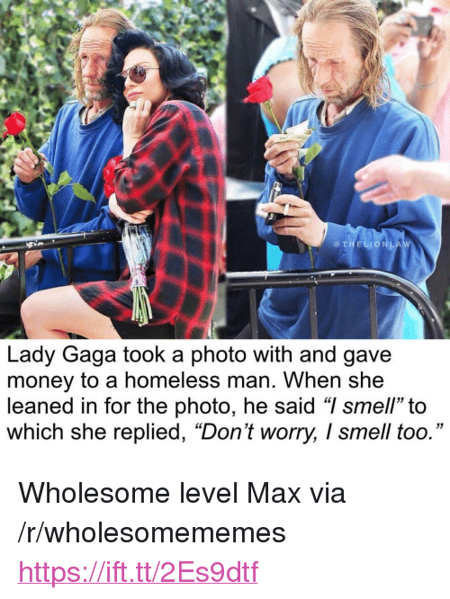 """Homeless, Lady Gaga, and Money: @THELIONLA  Lady Gaga took a photo with and gave  money to a homeless man. When she  leaned in for the photo, he said """"I smell"""" to  which she replied, """"Don't worry, I smell too."""" <p>Wholesome level Max via /r/wholesomememes <a href=""""https://ift.tt/2Es9dtf"""">https://ift.tt/2Es9dtf</a></p>"""
