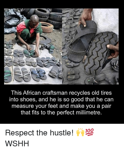 Memes, Respect, and Shoes: THELIONLA W  This African craftsman recycles old tires  into shoes, and he is so good that he can  measure your feet and make you a pair  that fits to the perfect millimetre Respect the hustle! 🙌💯 WSHH