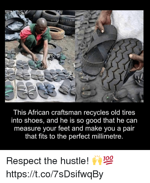 Memes, Respect, and Shoes: @THELIONLAW  This African craftsman recycles old tires  into shoes, and he is so good that he can  measure your feet and make you a pair  that fits to the perfect millimetre Respect the hustle! 🙌💯 https://t.co/7sDsifwqBy