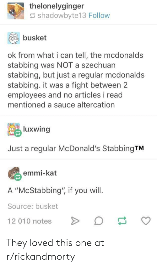 "McDonalds, Sauce, and Fight: thelonelyginger  shadowbyte13 Follow  busket  ok from what i can tell, the mcdonalds  stabbing was NOT a szechuan  stabbing, but just a regular mcdonald:s  stabbing. it was a fight between 2  employees and no articles i read  mentioned a sauce altercation  luxwing  Just a regular McDonald's StabbingTM  emmi-kat  A ""McStabbing"", if you will.  Source: busket  12 010 notesD They loved this one at r/rickandmorty"