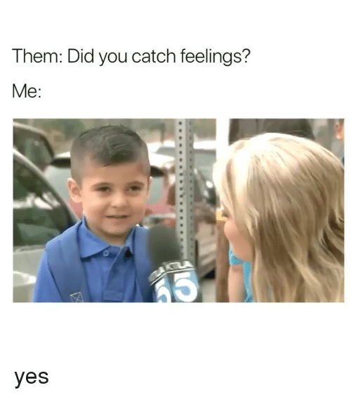 Girl Memes, Yes, and Did: Them: Did you catch feelings?  Me: yes