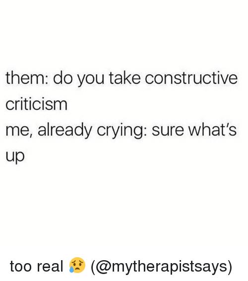 Crying, Memes, and Criticism: them: do you take constructive  criticism  me, already crying: sure what's  up too real 😥 (@mytherapistsays)