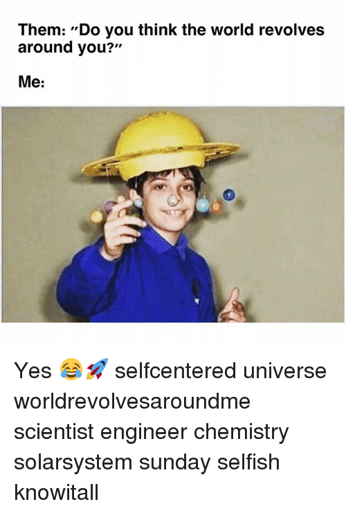 "World, Sunday, and Engineering: Them: ""Do you think the world revolves  around you?""  211  Me: Yes 😂🚀 selfcentered universe worldrevolvesaroundme scientist engineer chemistry solarsystem sunday selfish knowitall"