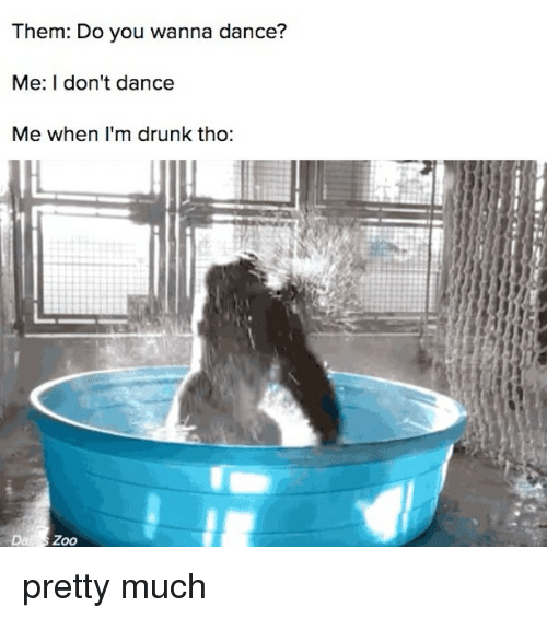 Drunk, I Don't Dance, and Relatable: Them: Do you wanna dance?  Me: I don't dance  Me when I'm drunk tho:  Das Zoo pretty much