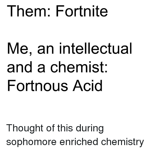Funny, Chemist, and Thought: Them: Fortnite  Me, an intellectual  and a chemist:  Fortnous Acid