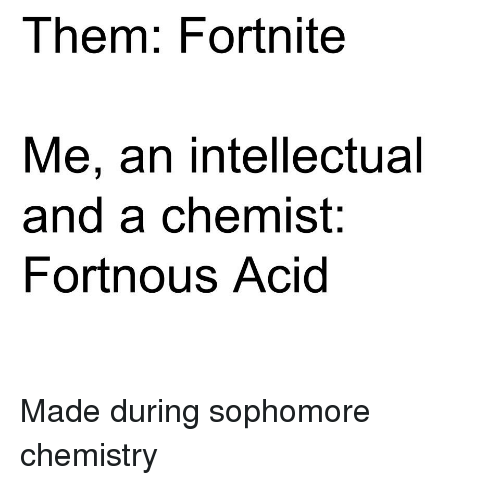 Science, Chemist, and Chemistry: Them: Fortnite  Me, an intellectual  and a chemist:  Fortnous Acid
